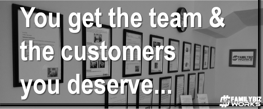 You get the team & the customers you deserve